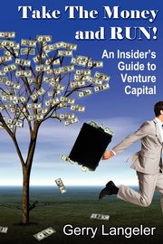 Take the Money and Run! an Insider's Guide to Venture Capital, Langeler Gerry