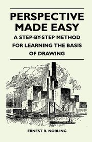 Perspective Made Easy - A Step-By-Step Method for Learning the Basis of Drawing, Norling Ernest R.
