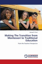 Making the Transition from Montessori to Traditional Education, Ward George M.