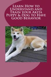 Learn How to Understand and Train your Akita Puppy & Dog to Have Good Behavior, Stead Vince