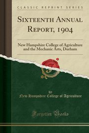 Sixteenth Annual Report, 1904, Agriculture New Hampshire College of