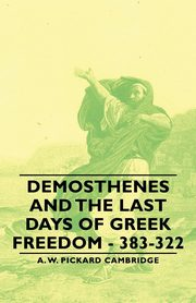 Demosthenes and the Last Days of Greek Freedom - 383-322, Cambridge A. W. Pickard